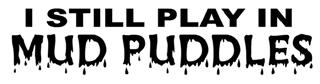 I Still Play In Mud Puddles Decal Sticker