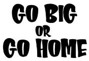 Go Big or Go Home Decal Sticker