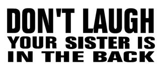 Don't Laugh Your Sister Is In The Back Decal Sticker